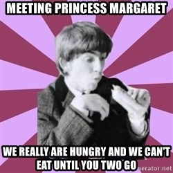 Hungry George - Meeting princess margaret we really are hungry and we can't eat until you two go