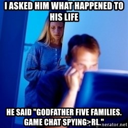 """Internet Husband - i asked him what happened to his life he said """"godfather five families. Game CHAT Spying>RL."""""""