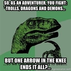 Philosraptor - So, as an ADVENTURER, you fight: Trolls, dragons and demons... But one arrow in the knee ends it all?...