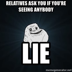 Forever Alone - relatives ask you if you're seeing anybody lie