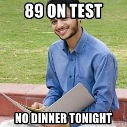 Indian Student - 89 on test no dinner tonight
