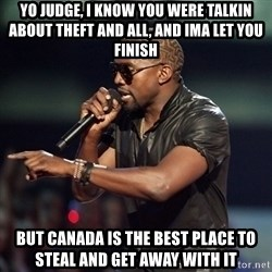 Kanye - Yo judge, i know you were talkin about theft and all, and ima let you finish but canada is the best place to steal and get away with it