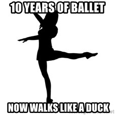 Socially Awkward Dancer - 10 years of ballet   now Walks like a duck