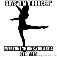 "Socially Awkward Dancer - Says ""I'm a dancer"" Everyone thinks you are a stripper"