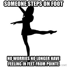 Socially Awkward Dancer - Someone steps on foot no worries no longer have feeling in feet from pointe