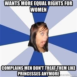 Annoying Facebook Girl - WANTS more equal rights for women Complains men don't treat them like princesses anymore