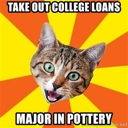 Bad Advice Cat - take out college loans major in pottery