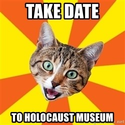 Bad Advice Cat - take date to holocaust museum