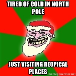 Santa Claus Troll Face - TIRED OF COLD IN NORTH POLE JUST VISITING REOPICAL PLACES