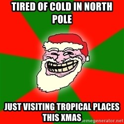 Santa Claus Troll Face - TIRED OF COLD IN NORTH POLE JUST VISITING TROPICAL PLACES THIS XMAS