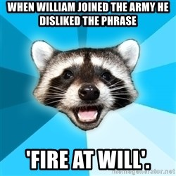 Lame Pun Coon - When William joined the army he disliked the phrase  'FIRE AT WILL'.