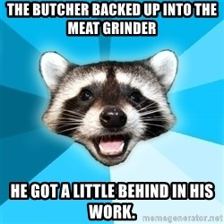 Lame Pun Coon - The butcher backed up into the meat grinder  He GOT A LITTLE BEHIND IN HIS WORK.