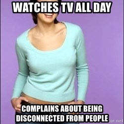 Average Girl - watches tv all day complains about being disconnected from people