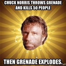 Chuck Norris Advice - Chuck norris throws grenade and kills 50 people Then grenade explodes.