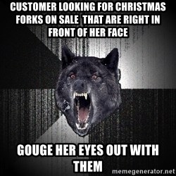 Insanity Wolf - customer looking for christmas forks on sale  that are right in front of her face gouge her eyes out with them