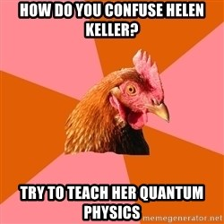 Anti Joke Chicken - How do you confuse helen keller? try to teach her quantum physics