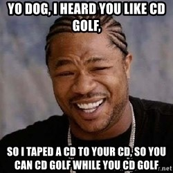 XZIBITHI - Yo Dog, i heard you like cd golf, So I taped a CD to your cd, so you can cd golf while you cd golf