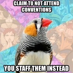 Former Otaku Finch - claim to not attend conventions you staff them instead