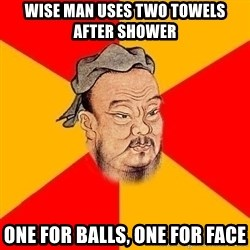 Wise Confucius - wise man uses two towels after shower one for balls, one for face