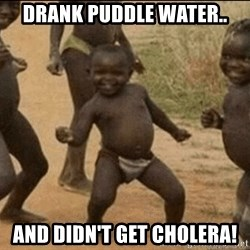 Third World Success - drank puddle water.. and didn't get cholera!