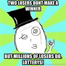 Capitalist Win - two losers dont make a winner but millions of losers do.     lotterys!