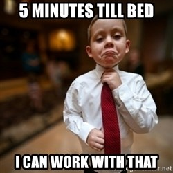 Alright Then Business Kid - 5 minutes till bed I can work with that