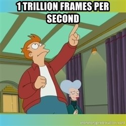 fry chilion - 1 TRILLION frames per second