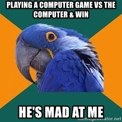 Paranoid Parrot - playing a computer game vs the computer & win he's mad at me