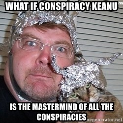conspiracy nut - what if conspiracy keanu is the mastermind of all the conspiracies