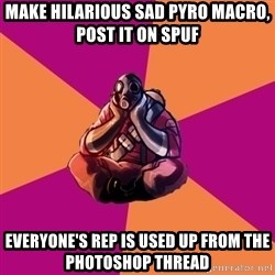 Sad Pyro - MAKE HILARIOUS SAD PYRO MACRO, POST IT ON SPUF EVERYONE'S REP IS USED UP FROM THE PHOTOSHOP THREAD