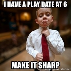 Alright Then Business Kid - I have a play date at 6 make it sharp