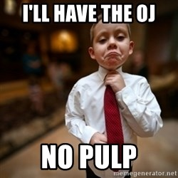 Alright Then Business Kid - I'll have the OJ No pulp