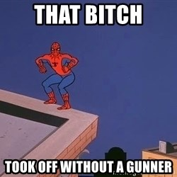 Spiderman12345 - that bitch took off without a gunner
