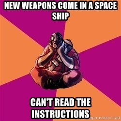 Sad Pyro - new weapons come in a space ship can't read the instructions