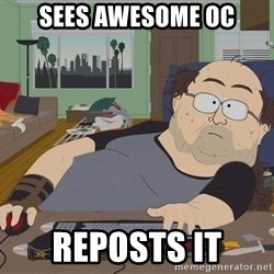Ozzfag - sees awesome oc reposts it