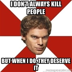 Dexter Morgan Public - i don't always kill people but when i do, they deserve it
