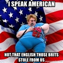 Obese American - i speak american not that english those brits stole from us