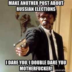Samuel L Jackson - make another post about russian elections i dare you, i double dare you motherfucker!