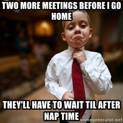 Alright Then Business Kid - two more meetings before i go home they'll have to wait til after nap time