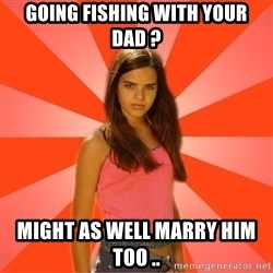 Jealous Girl - going fishing with your dad ? might as well marry him too ..