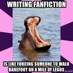 unintentionally hyperbolic hippo - writing fanfiction is like forcing someone to walk barefoot on a mile of legos