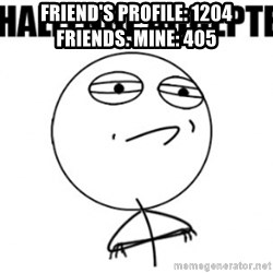 challenge acepted - FRIEND'S PROFILE: 1204 FRIENDS. MINE: 405