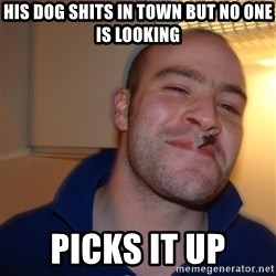 Good Guy Greg - his dog shits in town but no one is looking picks it up