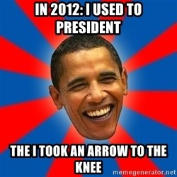 Obama - In 2012: I used to president The I took an arrow to the knee