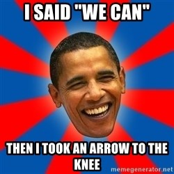 "Obama - I SAID ""We CAN"" Then I took an arrow to the knee"