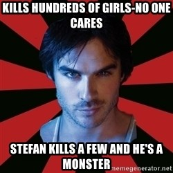 Sexy Damon - kills hundreds of girls-no one cares stefan kills a few and he's a monster