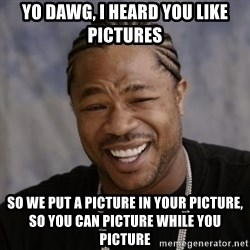 xzibit-yo-dawg - YO DAWG, I HEARD YOU LIKE PICTURES SO WE PUT A PICTURE IN YOUR PICTURE, SO YOU CAN PICTURE WHILE YOU PICTURE