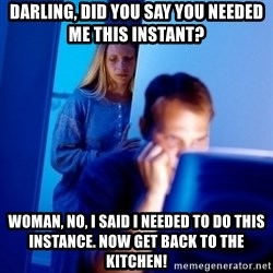 Internet Husband - darling, did you say you needed me this instant? WOMAN, NO, I SAID i needed to do this instance. Now get back to the kitchen!
