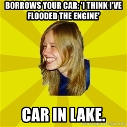 Trologirl - borrows your car: 'I think I've flooded the engine' car in lake.