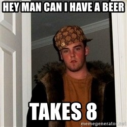 Scumbag Steve - Hey man can i have a beer Takes 8